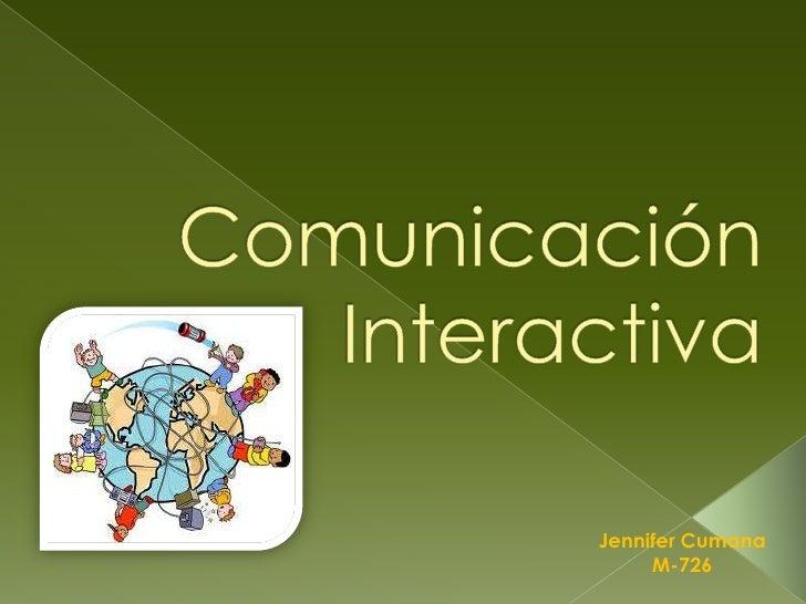 Comunicación Interactiva<br />Jennifer Cumana<br />M-726<br />