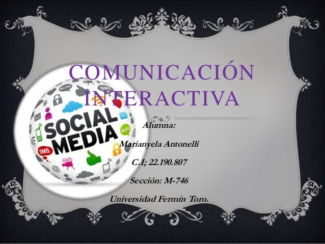 COMUNICACIÓN INTERACTIVA Alumna: Marianyela Antonelli C.I; 22.190.807 Sección: M-746 Universidad Fermín Toro.