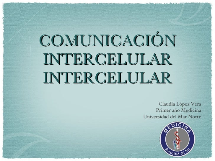 COMUNICACIÓN INTERCELULAR INTERCELULAR <ul><li>Claudia López Vera </li></ul><ul><li>Primer año Medicina </li></ul><ul><li>...