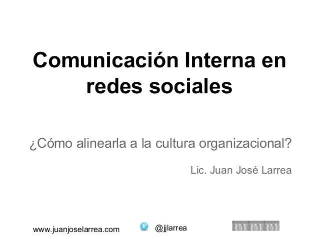 Comunicación Interna en  redes sociales  ¿Cómo alinearla a la cultura organizacional?  www.juanjoselarrea.com @jjlarrea  L...