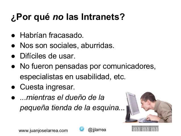 ¿Por qué no las Intranets?  ● Habrían fracasado.  ● Nos son sociales, aburridas.  ● Difíciles de usar.  ● No fueron pensad...