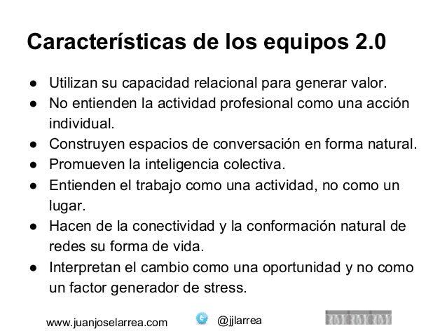 Características de los equipos 2.0  ● Utilizan su capacidad relacional para generar valor.  ● No entienden la actividad pr...