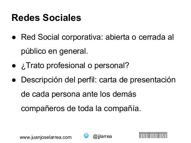 Redes Sociales  ● Red Social corporativa: abierta o cerrada al  público en general.  ● ¿Trato profesional o personal?  ● D...