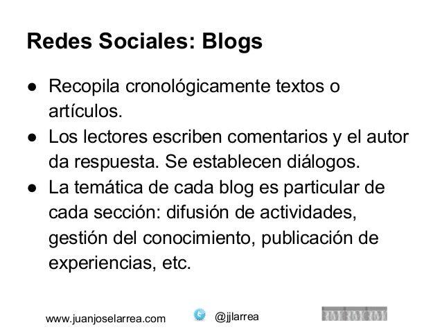 Redes Sociales: Blogs  ● Recopila cronológicamente textos o  artículos.  ● Los lectores escriben comentarios y el autor  d...