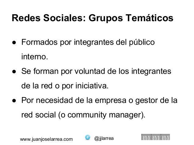 Redes Sociales: Grupos Temáticos  ● Formados por integrantes del público  interno.  ● Se forman por voluntad de los integr...