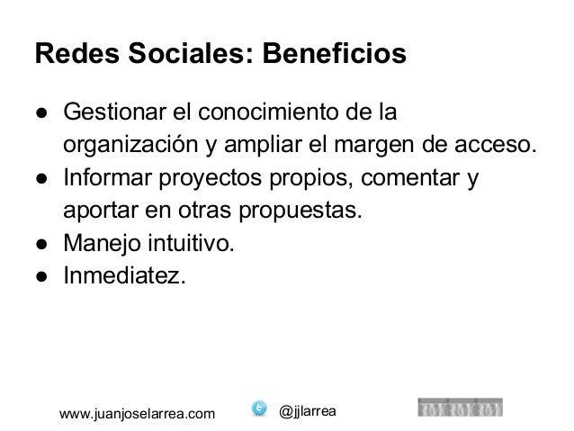 Redes Sociales: Beneficios  ● Gestionar el conocimiento de la  organización y ampliar el margen de acceso.  ● Informar pro...