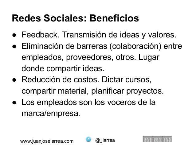 Redes Sociales: Beneficios  ● Feedback. Transmisión de ideas y valores.  ● Eliminación de barreras (colaboración) entre  e...