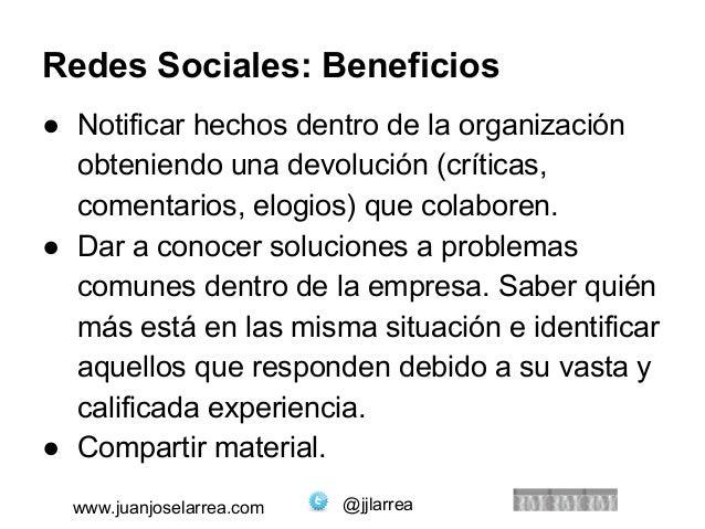 Redes Sociales: Beneficios  ● Notificar hechos dentro de la organización  obteniendo una devolución (críticas,  comentario...