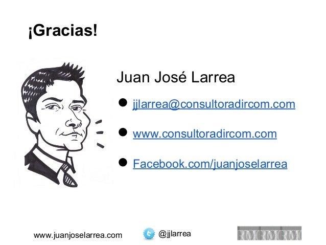 ¡Gracias!  Juan José Larrea  ● jjlarrea@consultoradircom.com  ● www.consultoradircom.com  ● Facebook.com/juanjoselarrea  w...