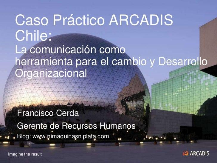 Caso Práctico ARCADIS Chile: La comunicación comoherramienta para el cambio y DesarrolloOrganizacional<br />Francisco Cerd...