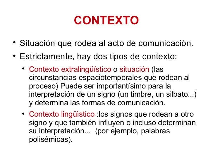 CONTEXTO <ul><li>Situación que rodea al acto de comunicación.  </li></ul><ul><li>Estrictamente, hay dos tipos de contexto:...