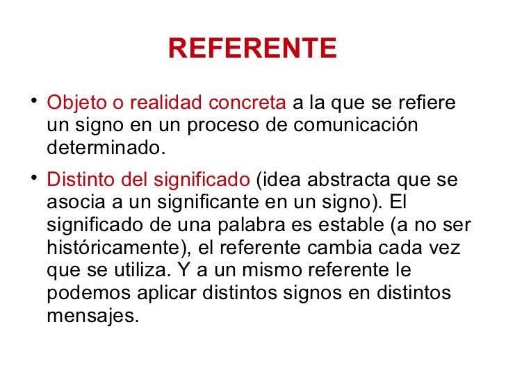 REFERENTE <ul><li>Objeto o realidad concreta  a la que se refiere un signo en un proceso de comunicación determinado.  </l...