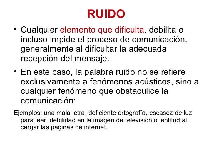 RUIDO <ul><li>Cualquier  elemento que dificulta , debilita o incluso impide el proceso de comunicación, generalmente al di...