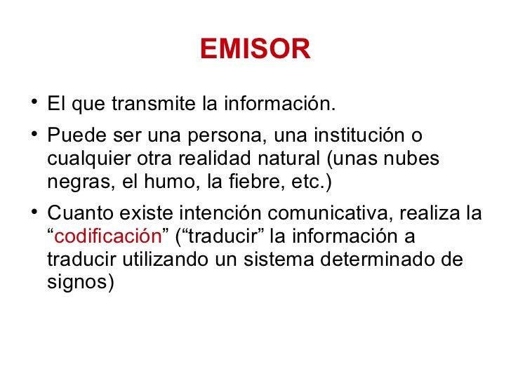 EMISOR <ul><li>El que transmite la información. </li></ul><ul><li>Puede ser una persona, una institución o cualquier otra ...