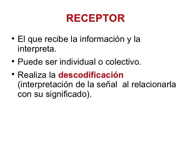 RECEPTOR <ul><li>El que recibe la información y la interpreta.  </li></ul><ul><li>Puede ser individual o colectivo.  </li>...