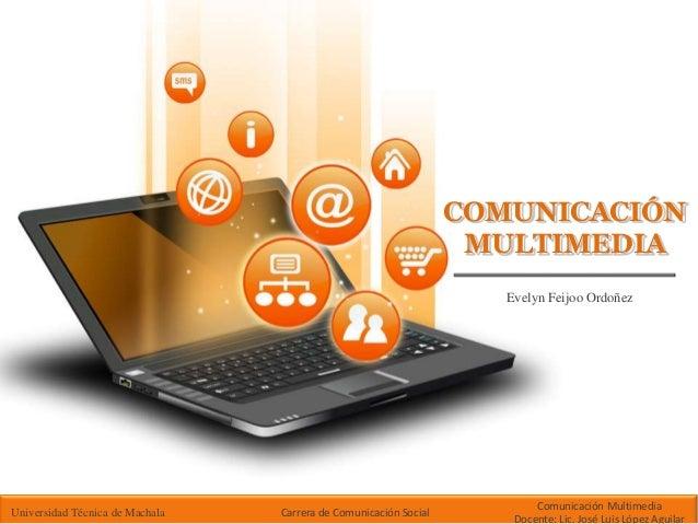 COMUNICACIÓN  MULTIMEDIA  Evelyn Feijoo Ordoñez  Universidad Técnica de Machala Carrera de Comunicación Social  Comunicaci...