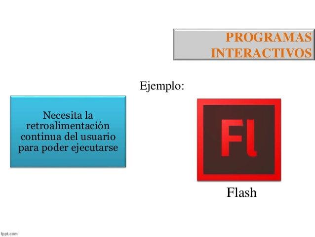 PROGRAMAS  INTERACTIVOS  Necesita la  retroalimentación  continua del usuario  para poder ejecutarse  Ejemplo:  Flash
