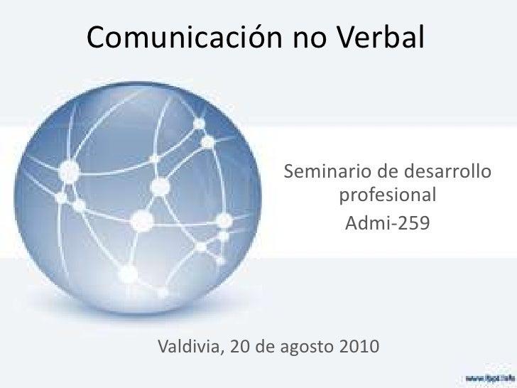 Comunicación no Verbal<br />Seminario de desarrollo profesional<br />Admi-259<br />Valdivia, 20 de agosto 2010<br />