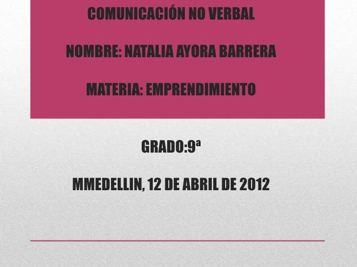 COMUNICACIÓN NO VERBALNOMBRE: NATALIA AYORA BARRERA  MATERIA: EMPRENDIMIENTO          GRADO:9ªMMEDELLIN, 12 DE ABRIL DE 2012