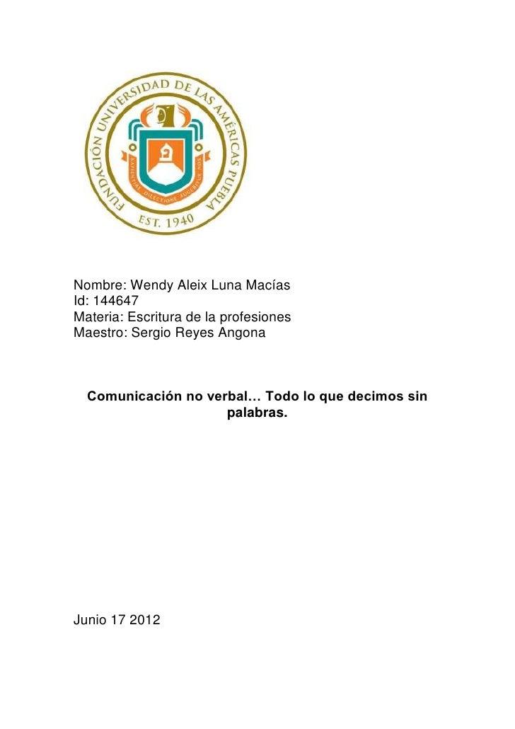 Nombre: Wendy Aleix Luna MacíasId: 144647Materia: Escritura de la profesionesMaestro: Sergio Reyes Angona  Comunicación no...
