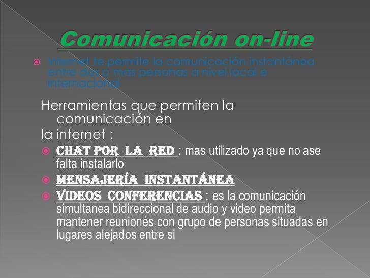     Internet te permite la comunicación instantánea     entre dos o mas personas a nivel local e     internacional    Her...