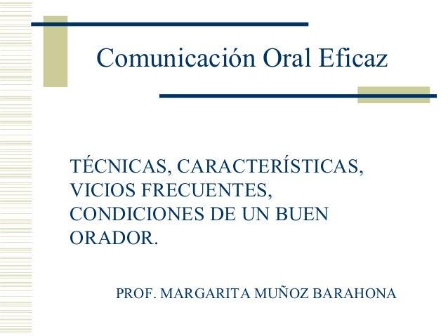 Comunicación Oral EficazTÉCNICAS, CARACTERÍSTICAS,VICIOS FRECUENTES,CONDICIONES DE UN BUENORADOR.    PROF. MARGARITA MUÑOZ...