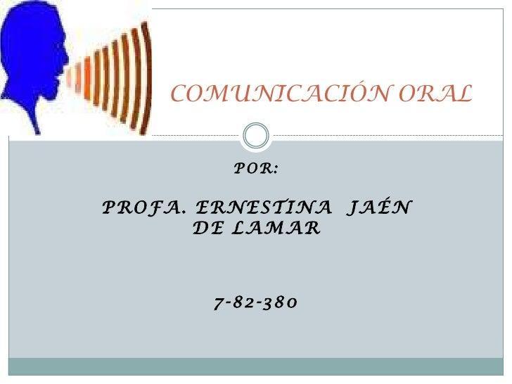 COMUNICACIÓN ORAL<br />Por:<br />PROFA. ERNESTINA  JAÉN DE LAMAR<br />7-82-380<br />