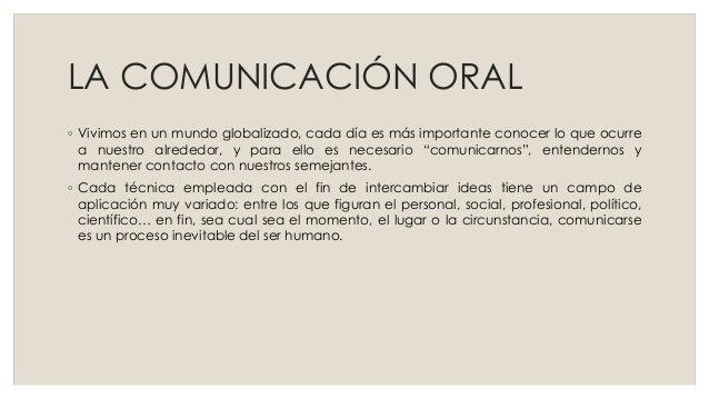LA COMUNICACIÓN ORAL ◦ Vivimos en un mundo globalizado, cada día es más importante conocer lo que ocurre a nuestro alreded...
