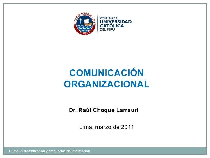 COMUNICACIÓN ORGANIZACIONAL Dr. Raúl Choque Larrauri  Lima, marzo de 2011 Curso: Sistematización y producción de información