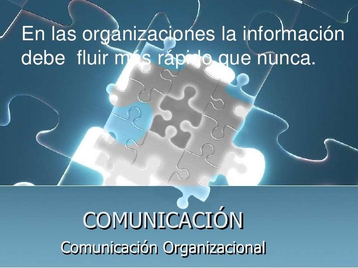 COMUNICACIÓN<br />ComunicaciónOrganizacional<br />En las organizaciones la información <br />debe  fluir más rápido que nu...