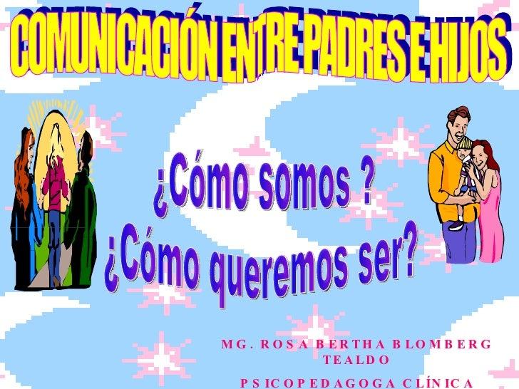 COMUNICACIÓN ENTRE PADRES E HIJOS ¿Cómo somos ? ¿Cómo queremos ser? MG. ROSA BERTHA BLOMBERG TEALDO PSICOPEDAGOGA CLÍNICA