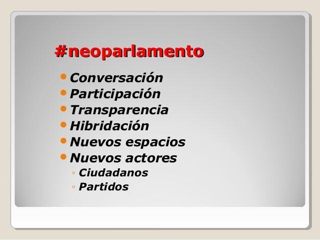 #neoparlamento#neoparlamento Conversación Participación Transparencia Hibridación Nuevos espacios Nuevos actores ◦ C...