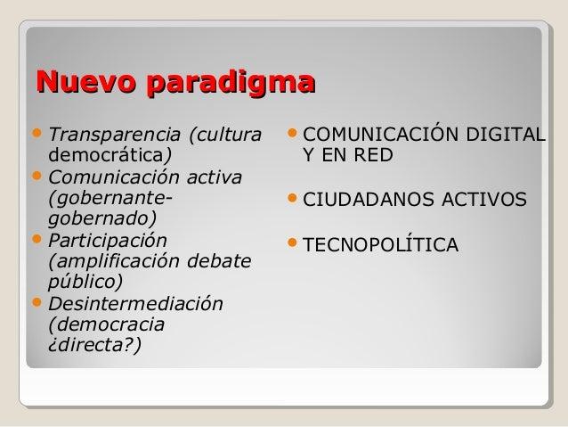 Nuevo paradigmaNuevo paradigma Transparencia (cultura democrática) Comunicación activa (gobernante- gobernado) Particip...