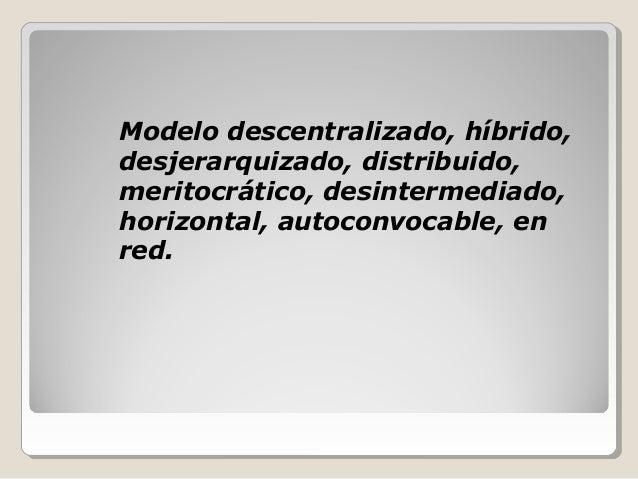Modelo descentralizado, híbrido, desjerarquizado, distribuido, meritocrático, desintermediado, horizontal, autoconvocable,...