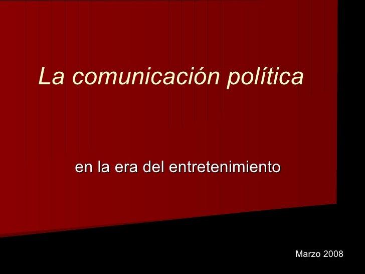 La comunicación política en la era del entretenimiento Marzo 2008