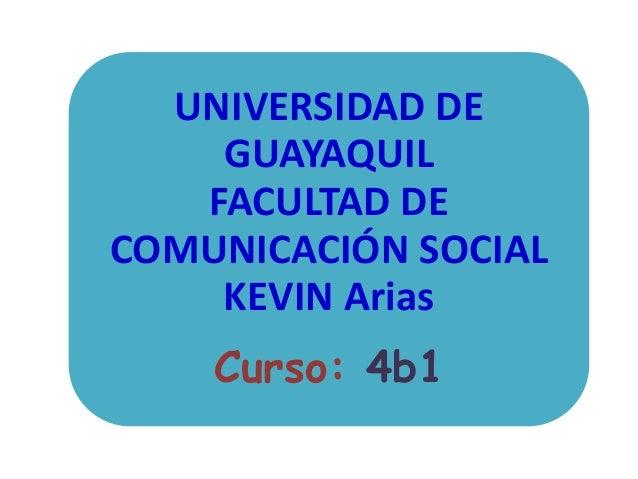 UNIVERSIDAD DE GUAYAQUIL FACULTAD DE COMUNICACIÓN SOCIAL KEVIN Arias Curso: 4b1