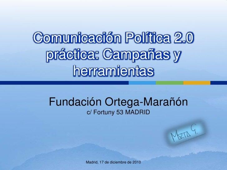 Comunicación Política 2.0 práctica: Campañas y herramientas<br />Fundación Ortega-Marañón<br />c/ Fortuny 53 MADRID<br />M...