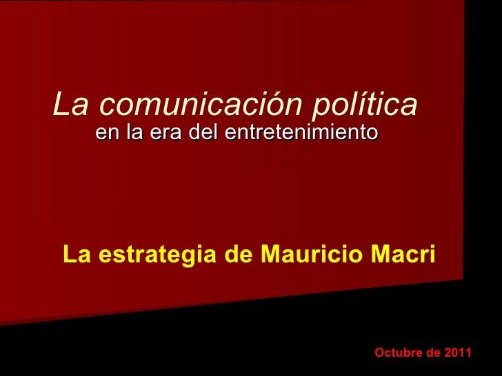 La comunicación política en la era del entretenimiento Octubre de 2011 La estrategia de Mauricio Macri