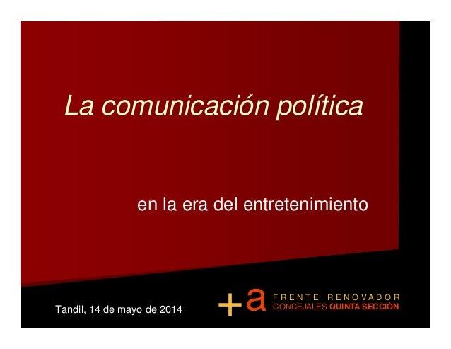 La comunicación política en la era del entretenimientoen la era del entretenimiento Tandil, 14 de mayo de 2014 a+ F R E N ...