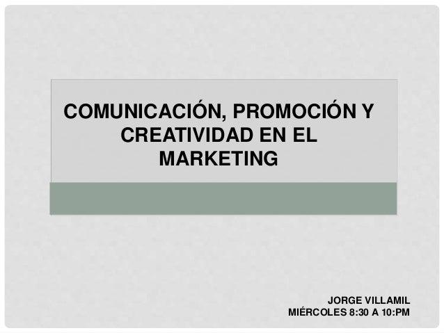 COMUNICACIÓN, PROMOCIÓN Y CREATIVIDAD EN EL MARKETING JORGE VILLAMIL MIÉRCOLES 8:30 A 10:PM