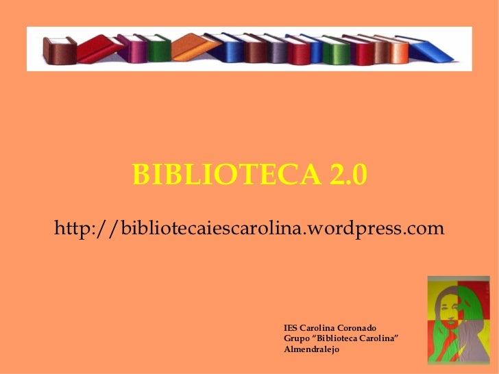 "BIBLIOTECA 2.0 http://bibliotecaiescarolina.wordpress.com IES Carolina Coronado Grupo ""Biblioteca Carolina"" Almendralejo"