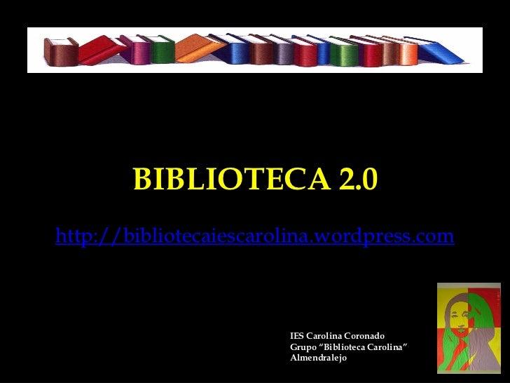 BIBLIOTECA 2.0http://bibliotecaiescarolina.wordpress.com                        IES Carolina Coronado                     ...
