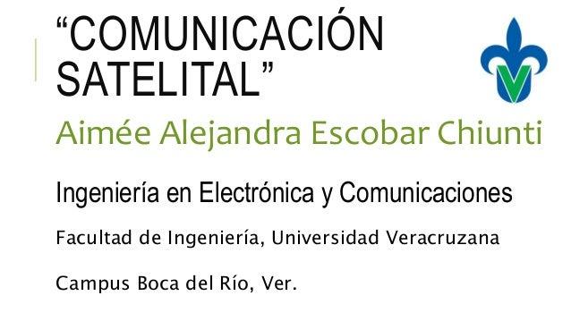 """""""COMUNICACIÓN SATELITAL"""" Aimée Alejandra Escobar Chiunti Ingeniería en Electrónica y Comunicaciones Facultad de Ingeniería..."""