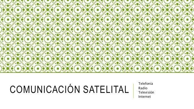 COMUNICACIÓN SATELITAL Telefonía Radio Televisión Internet