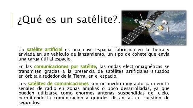 Un satélite artificial es una nave espacial fabricada en la Tierra y enviada en un vehículo de lanzamiento, un tipo de coh...