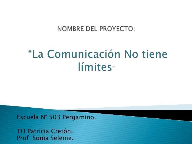 """NOMBRE DEL PROYECTO:""""La Comunicación No tiene límites""""<br />Escuela N° 503 Pergamino.<br />TO Patricia Cretón.<br />Prof  ..."""