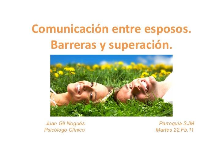 Comunicación entre esposos.   Barreras y superación.   Juan Gil Nogués            Parroquia SJM  Psicólogo Clí...