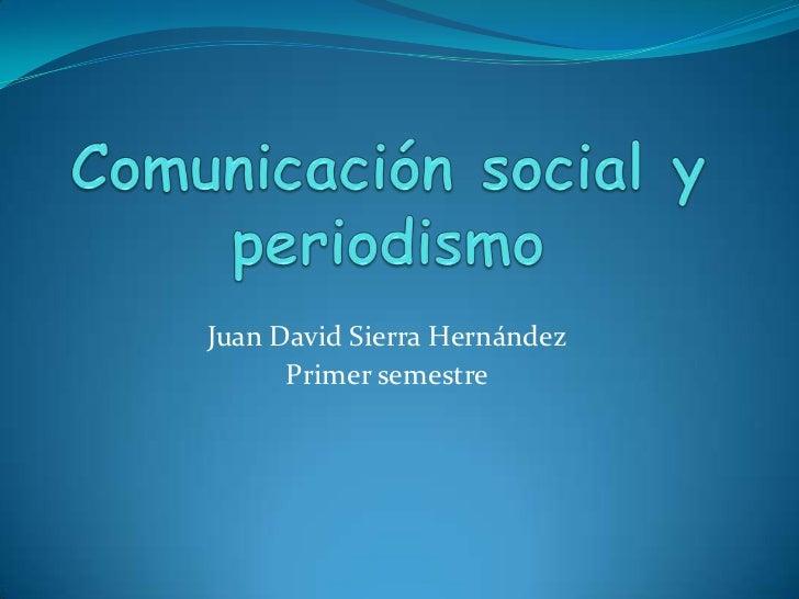 Comunicación social y periodismo<br />Juan David Sierra Hernández<br />Primer semestre<br />