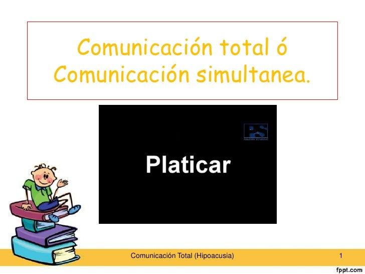 Comunicación total óComunicación simultanea.       Comunicación Total (Hipoacusia)   1