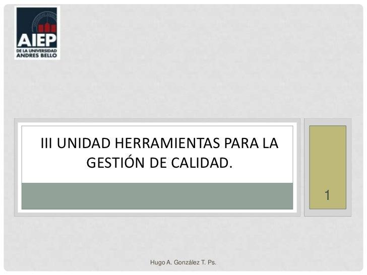 Hugo A. González T. Ps.<br />1<br />III unidad Herramientas para la Gestión de calidad.<br />